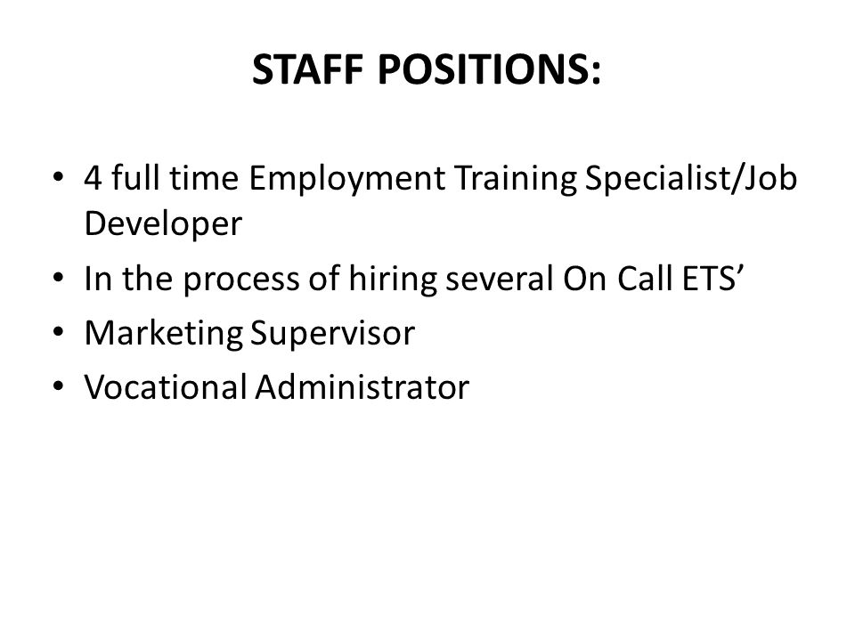 STAFF POSITIONS: 4 full time Employment Training Specialist/Job Developer In the process of hiring several On Call ETS' Marketing Supervisor Vocational Administrator