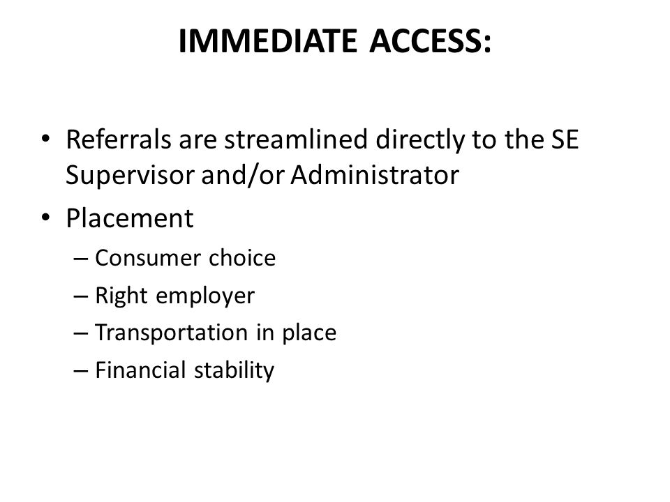 IMMEDIATE ACCESS: Referrals are streamlined directly to the SE Supervisor and/or Administrator Placement – Consumer choice – Right employer – Transportation in place – Financial stability