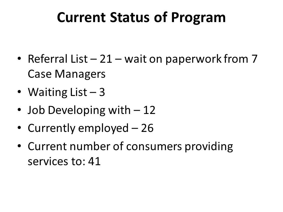 Current Status of Program Referral List – 21 – wait on paperwork from 7 Case Managers Waiting List – 3 Job Developing with – 12 Currently employed – 26 Current number of consumers providing services to: 41