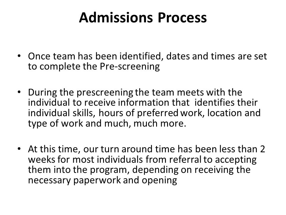 Admissions Process Once team has been identified, dates and times are set to complete the Pre-screening During the prescreening the team meets with the individual to receive information that identifies their individual skills, hours of preferred work, location and type of work and much, much more.