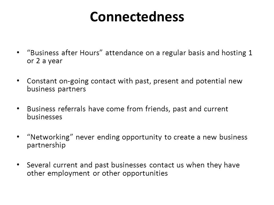 Connectedness Business after Hours attendance on a regular basis and hosting 1 or 2 a year Constant on-going contact with past, present and potential new business partners Business referrals have come from friends, past and current businesses Networking never ending opportunity to create a new business partnership Several current and past businesses contact us when they have other employment or other opportunities