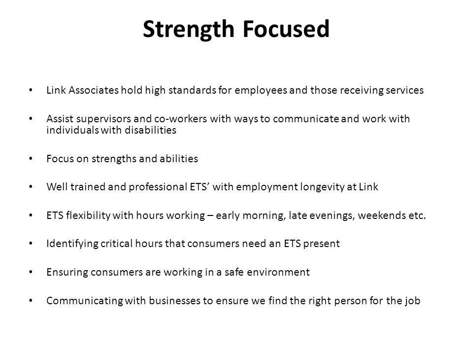 Strength Focused Link Associates hold high standards for employees and those receiving services Assist supervisors and co-workers with ways to communicate and work with individuals with disabilities Focus on strengths and abilities Well trained and professional ETS' with employment longevity at Link ETS flexibility with hours working – early morning, late evenings, weekends etc.