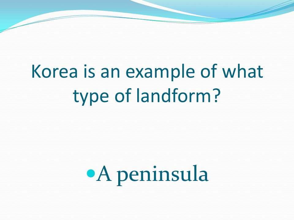 Korea is an example of what type of landform A peninsula