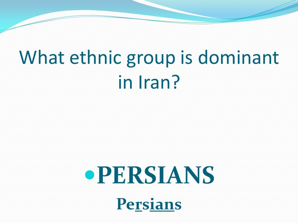 What ethnic group is dominant in Iran PERSIANS Persians