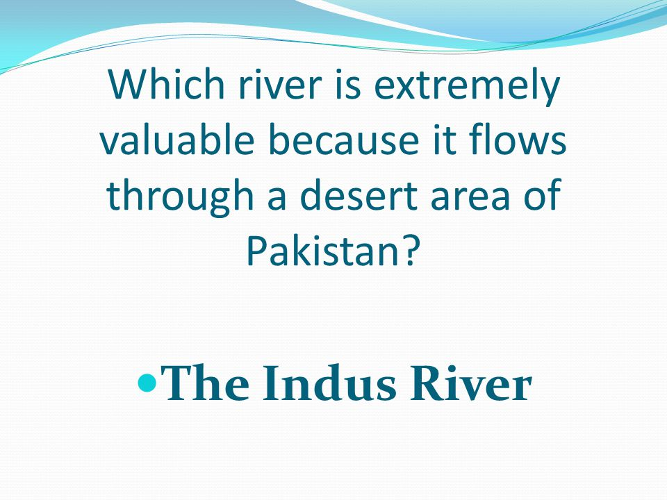 Which river is extremely valuable because it flows through a desert area of Pakistan.