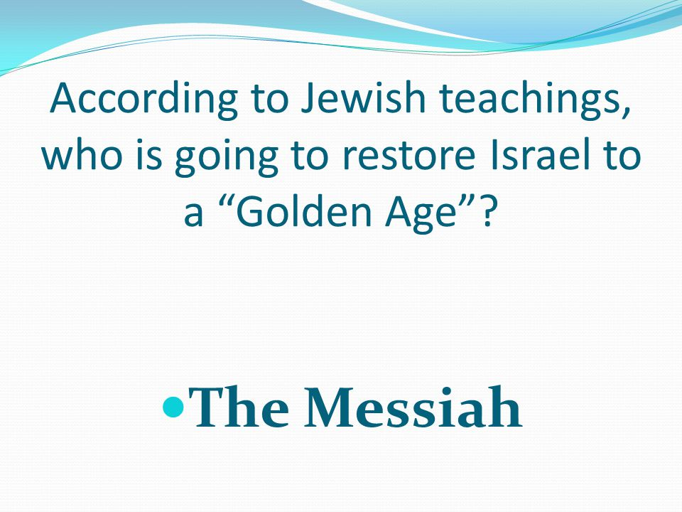 According to Jewish teachings, who is going to restore Israel to a Golden Age The Messiah