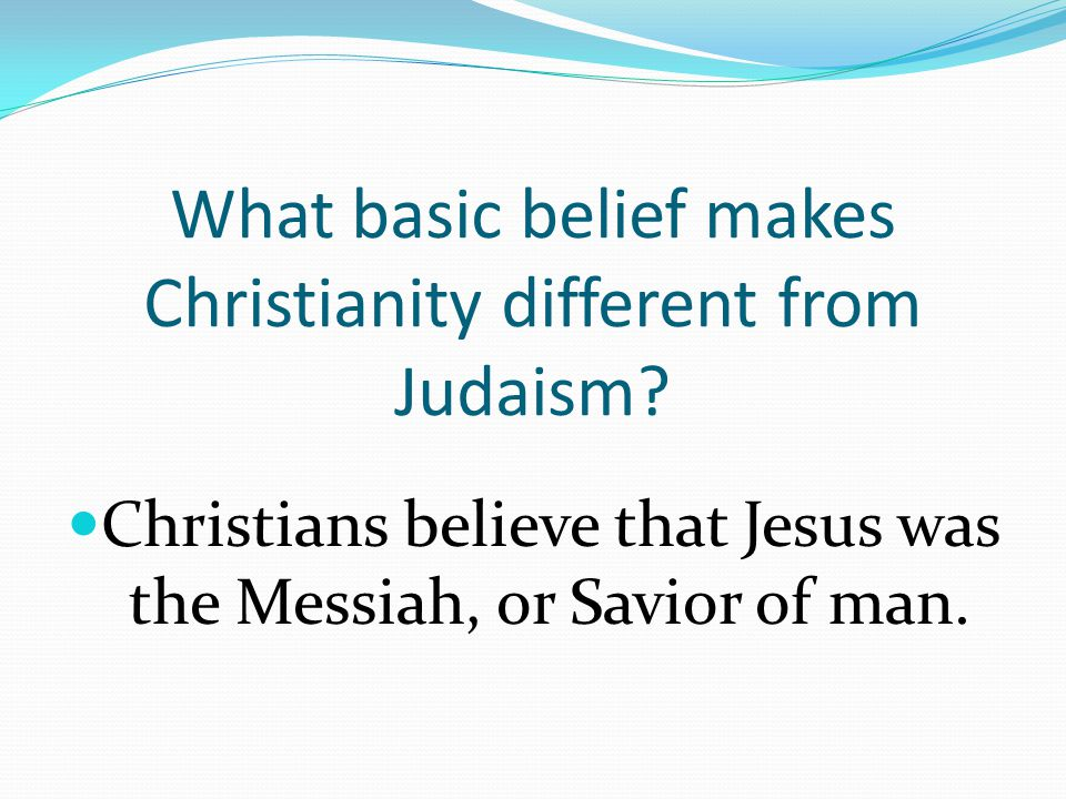 What basic belief makes Christianity different from Judaism.