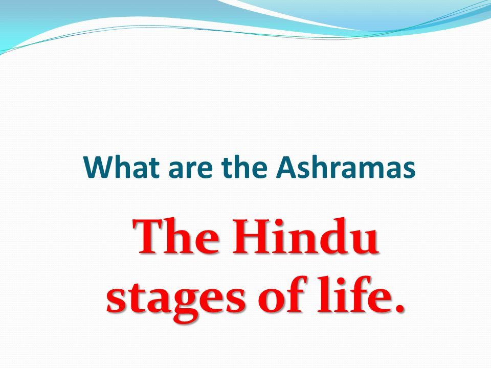 What are the Ashramas The Hindu stages of life.