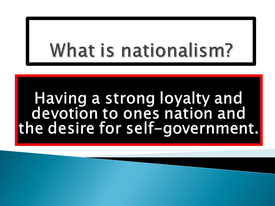 Having a strong loyalty and devotion to ones nation and the desire for self-government.