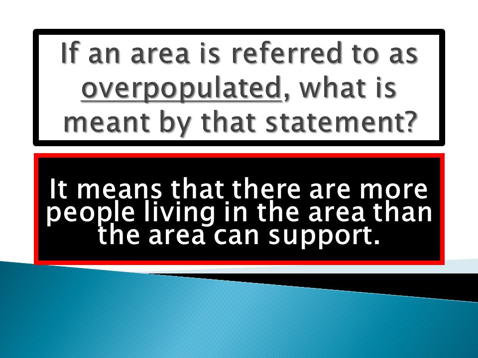 It means that there are more people living in the area than the area can support.