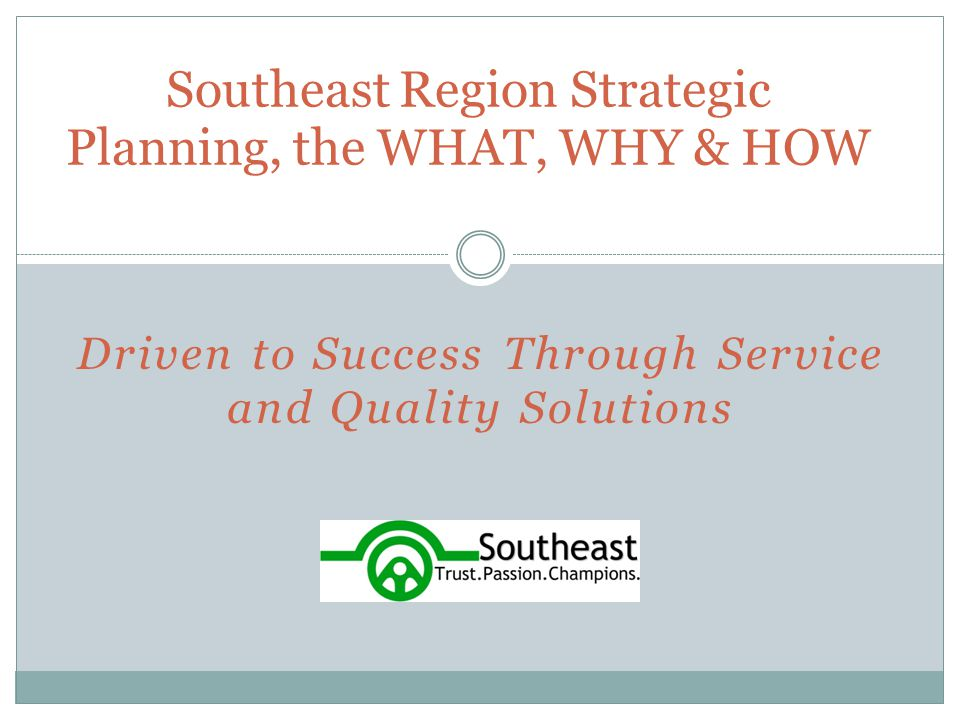 Driven to Success Through Service and Quality Solutions Southeast Region Strategic Planning, the WHAT, WHY & HOW