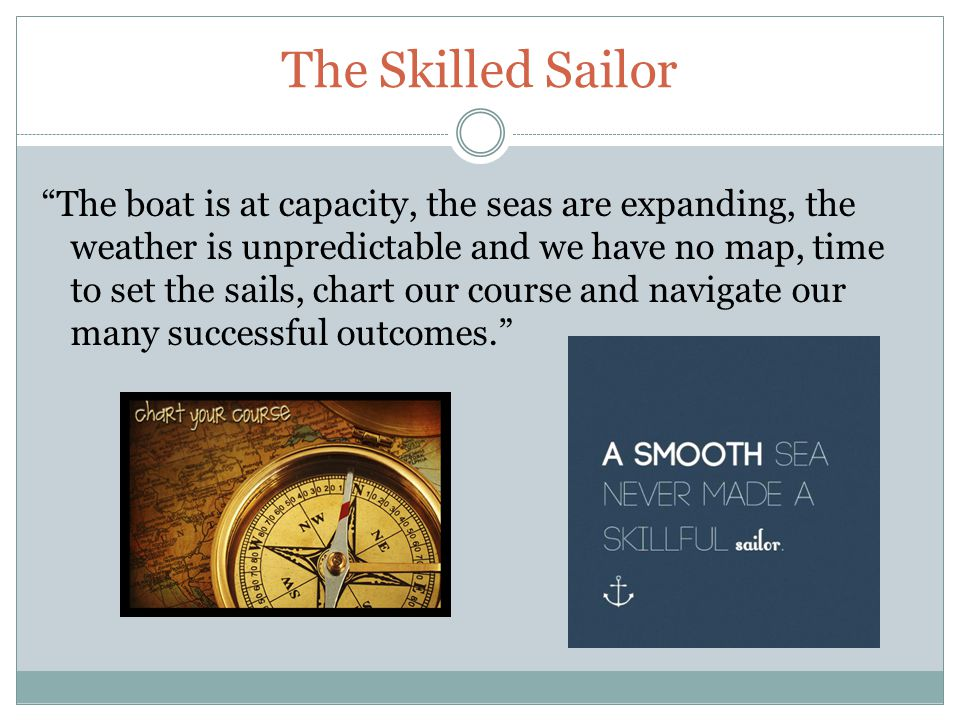 The Skilled Sailor The boat is at capacity, the seas are expanding, the weather is unpredictable and we have no map, time to set the sails, chart our course and navigate our many successful outcomes.