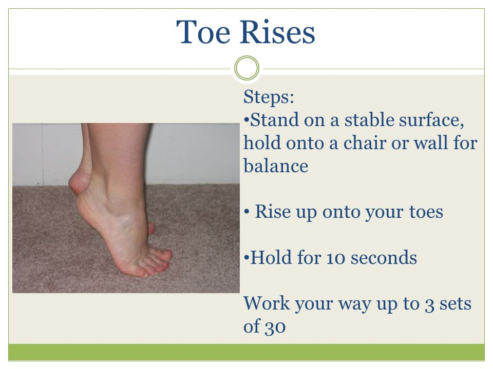 Toe Rises Steps: Stand on a stable surface, hold onto a chair or wall for balance Rise up onto your toes Hold for 10 seconds Work your way up to 3 sets of 30