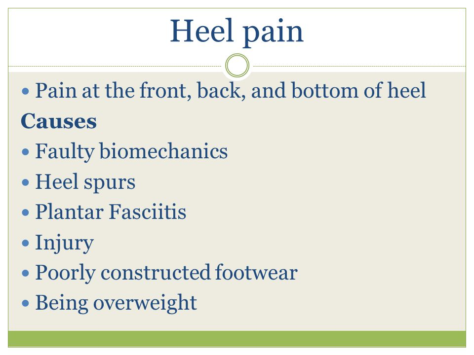 Heel pain Pain at the front, back, and bottom of heel Causes Faulty biomechanics Heel spurs Plantar Fasciitis Injury Poorly constructed footwear Being overweight