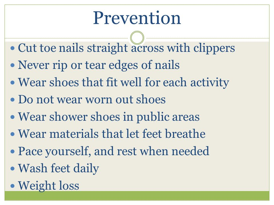 Prevention Cut toe nails straight across with clippers Never rip or tear edges of nails Wear shoes that fit well for each activity Do not wear worn out shoes Wear shower shoes in public areas Wear materials that let feet breathe Pace yourself, and rest when needed Wash feet daily Weight loss
