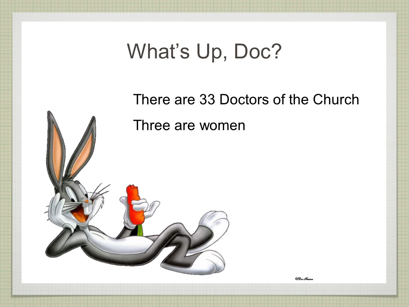 There are 33 Doctors of the Church Three are women What's Up, Doc