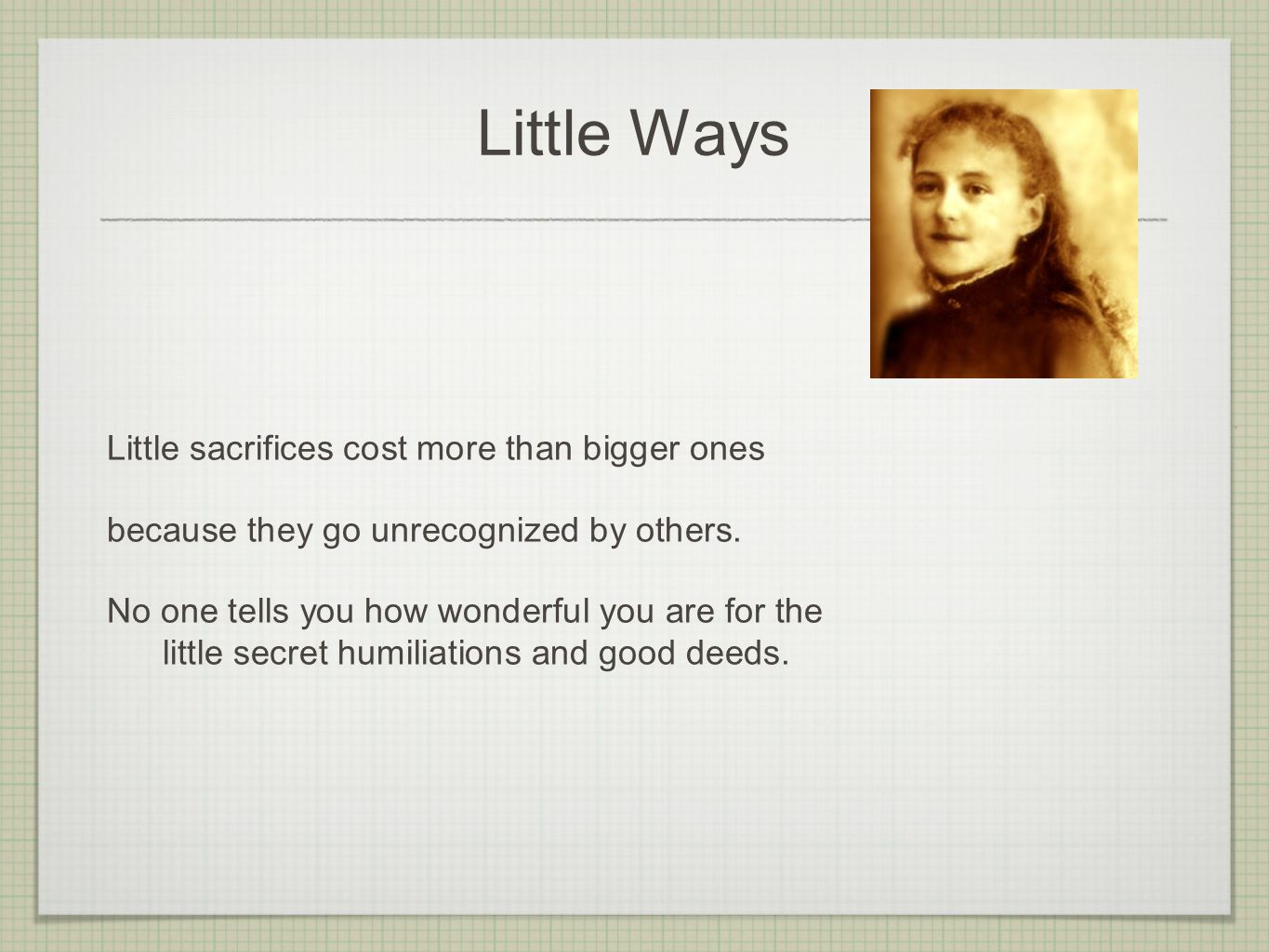 Little Ways Little sacrifices cost more than bigger ones because they go unrecognized by others.