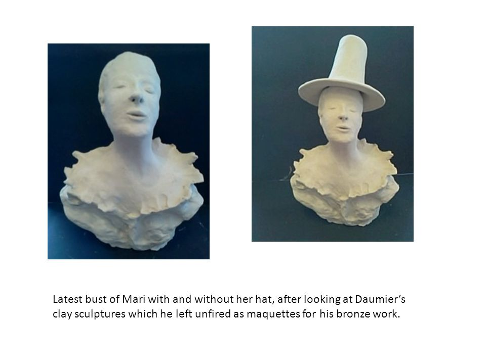 Latest bust of Mari with and without her hat, after looking at Daumier's clay sculptures which he left unfired as maquettes for his bronze work.