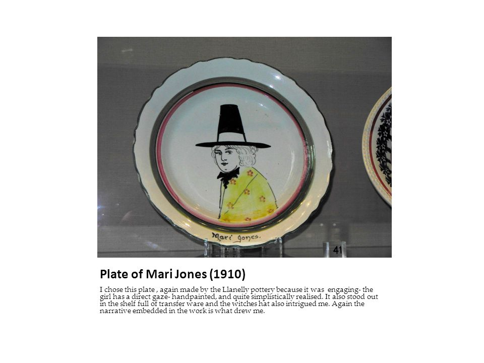 Plate of Mari Jones (1910) I chose this plate, again made by the Llanelly pottery because it was engaging- the girl has a direct gaze- handpainted, and quite simplistically realised.