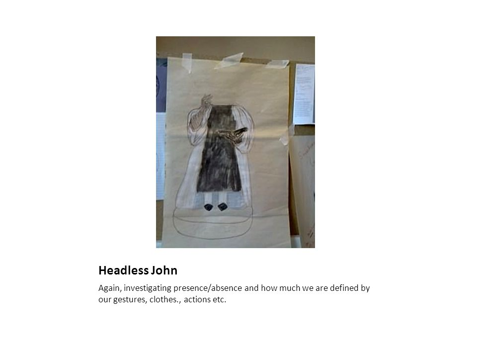 Headless John Again, investigating presence/absence and how much we are defined by our gestures, clothes., actions etc.
