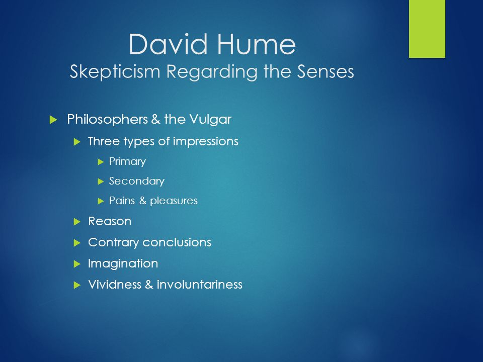 David Hume Skepticism Regarding the Senses  Philosophers & the Vulgar  Three types of impressions  Primary  Secondary  Pains & pleasures  Reason  Contrary conclusions  Imagination  Vividness & involuntariness