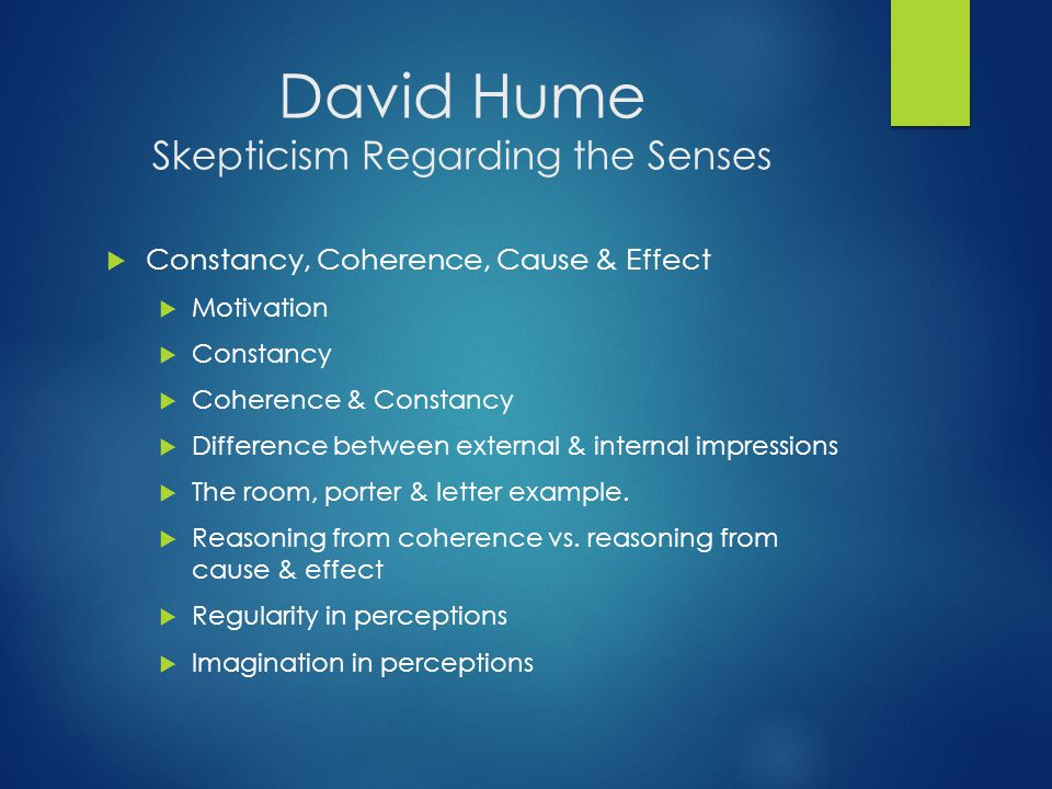 David Hume Skepticism Regarding the Senses  Constancy, Coherence, Cause & Effect  Motivation  Constancy  Coherence & Constancy  Difference between external & internal impressions  The room, porter & letter example.