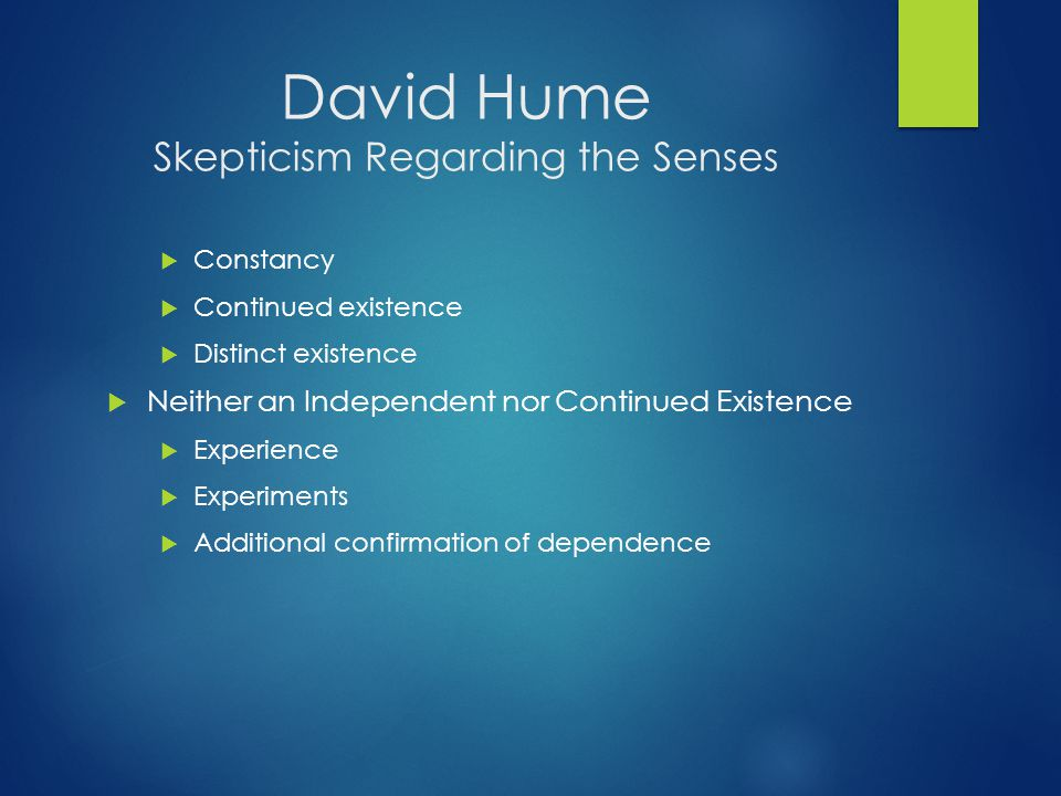 David Hume Skepticism Regarding the Senses  Constancy  Continued existence  Distinct existence  Neither an Independent nor Continued Existence  Experience  Experiments  Additional confirmation of dependence