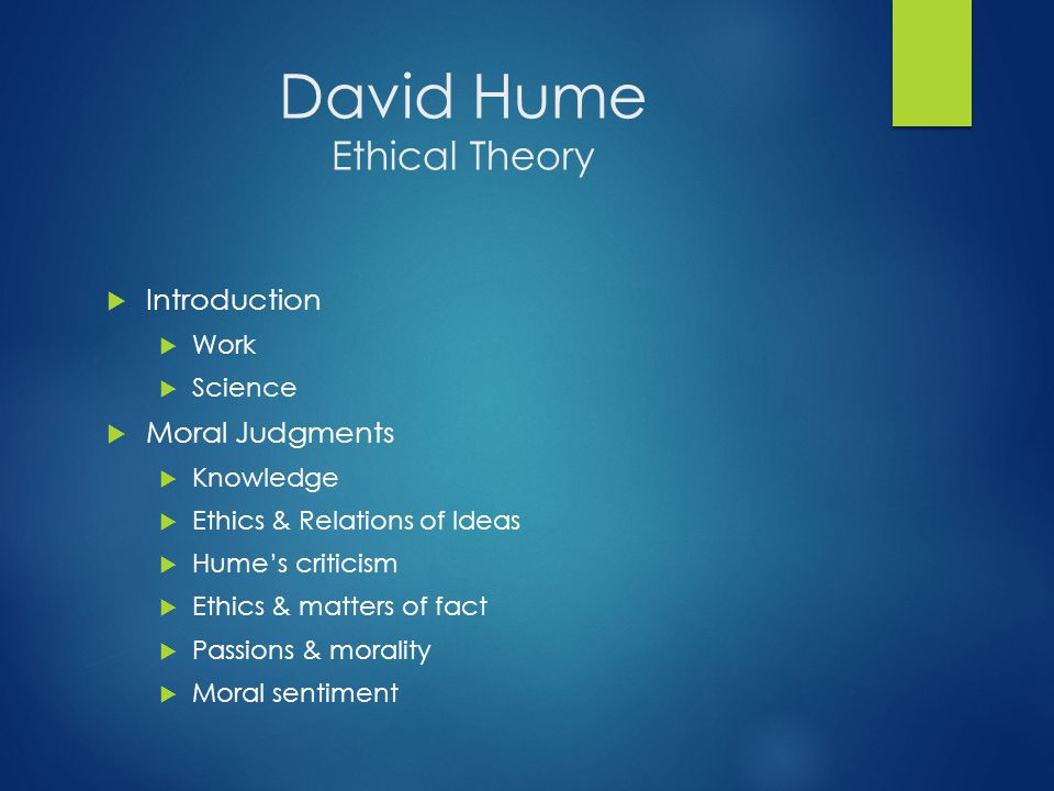 David Hume Ethical Theory  Introduction  Work  Science  Moral Judgments  Knowledge  Ethics & Relations of Ideas  Hume's criticism  Ethics & matters of fact  Passions & morality  Moral sentiment