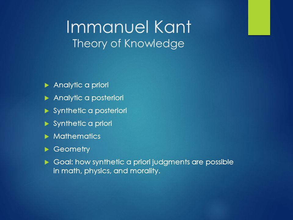 Immanuel Kant Theory of Knowledge  Analytic a priori  Analytic a posteriori  Synthetic a posteriori  Synthetic a priori  Mathematics  Geometry  Goal: how synthetic a priori judgments are possible in math, physics, and morality.