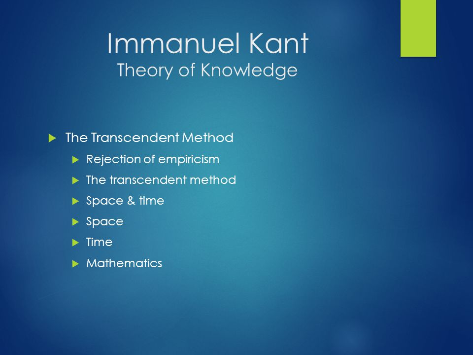 Immanuel Kant Theory of Knowledge  The Transcendent Method  Rejection of empiricism  The transcendent method  Space & time  Space  Time  Mathematics
