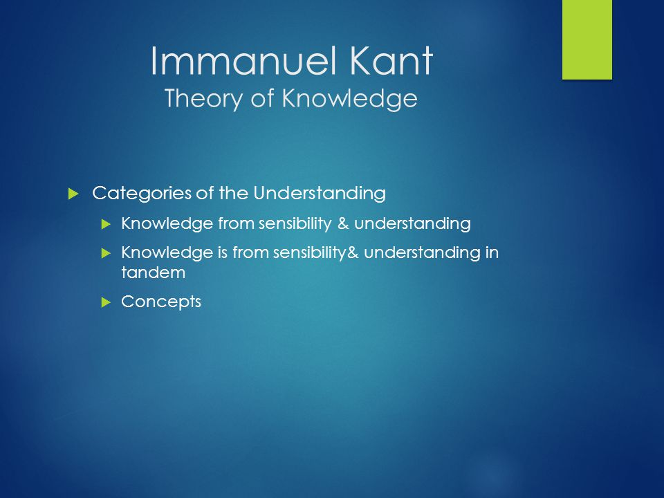 Immanuel Kant Theory of Knowledge  Categories of the Understanding  Knowledge from sensibility & understanding  Knowledge is from sensibility& understanding in tandem  Concepts
