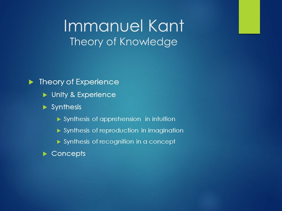 Immanuel Kant Theory of Knowledge  Theory of Experience  Unity & Experience  Synthesis  Synthesis of apprehension in intuition  Synthesis of reproduction in imagination  Synthesis of recognition in a concept  Concepts