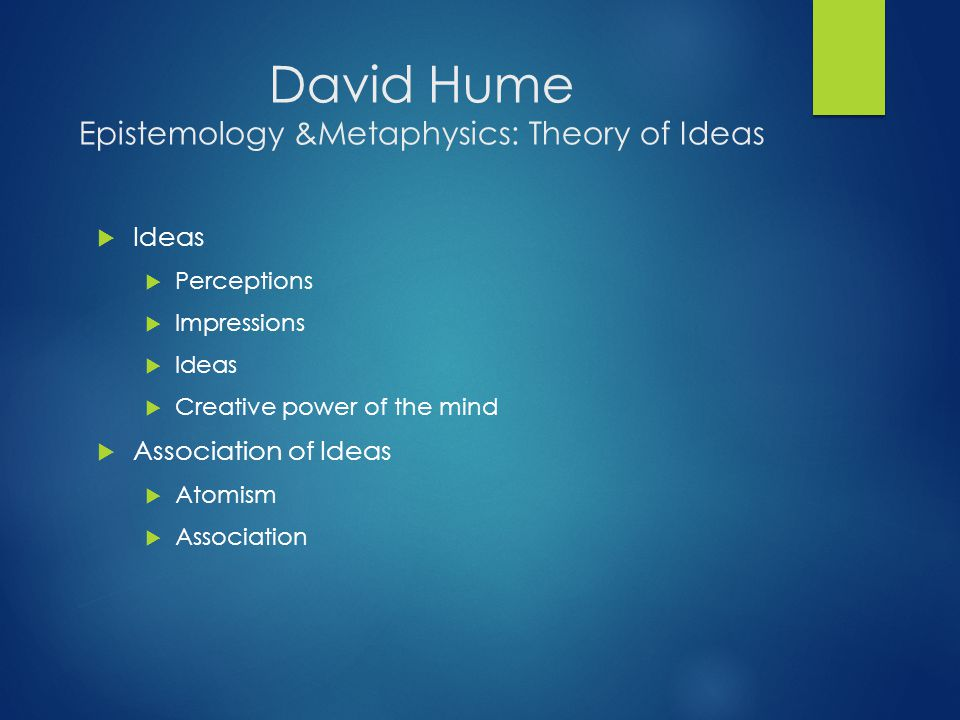 David Hume Epistemology &Metaphysics: Theory of Ideas  Ideas  Perceptions  Impressions  Ideas  Creative power of the mind  Association of Ideas  Atomism  Association