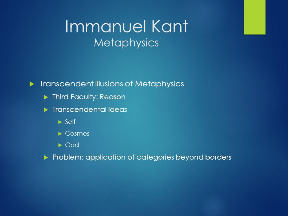 Immanuel Kant Metaphysics  Transcendent Illusions of Metaphysics  Third Faculty: Reason  Transcendental ideas  Self  Cosmos  God  Problem: application of categories beyond borders