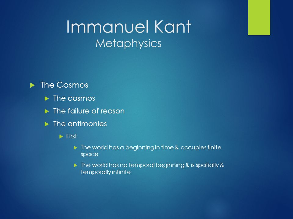 Immanuel Kant Metaphysics  The Cosmos  The cosmos  The failure of reason  The antimonies  First  The world has a beginning in time & occupies finite space  The world has no temporal beginning & is spatially & temporally infinite