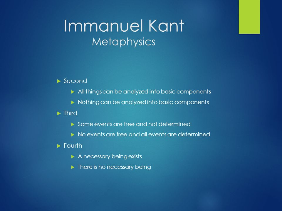 Immanuel Kant Metaphysics  Second  All things can be analyzed into basic components  Nothing can be analyzed into basic components  Third  Some events are free and not determined  No events are free and all events are determined  Fourth  A necessary being exists  There is no necessary being