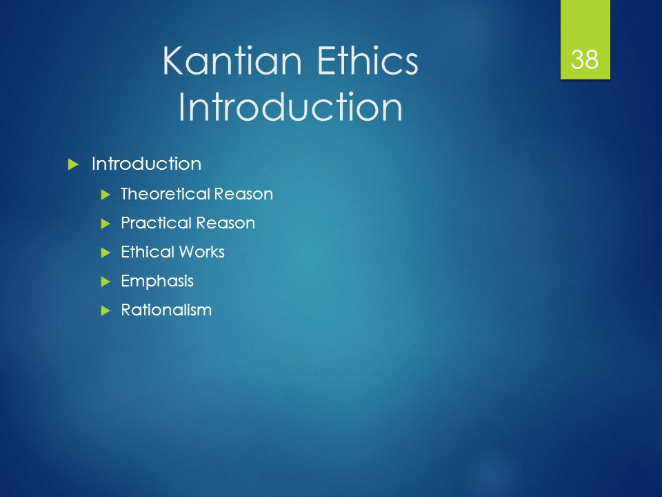 Kantian Ethics Introduction  Introduction  Theoretical Reason  Practical Reason  Ethical Works  Emphasis  Rationalism 38
