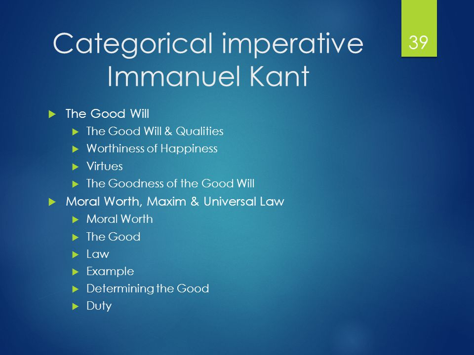 Categorical imperative Immanuel Kant  The Good Will  The Good Will & Qualities  Worthiness of Happiness  Virtues  The Goodness of the Good Will  Moral Worth, Maxim & Universal Law  Moral Worth  The Good  Law  Example  Determining the Good  Duty 39
