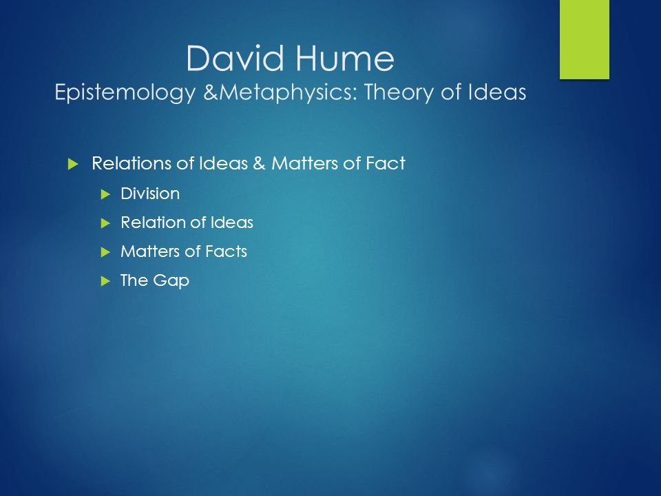 David Hume Epistemology &Metaphysics: Theory of Ideas  Relations of Ideas & Matters of Fact  Division  Relation of Ideas  Matters of Facts  The Gap