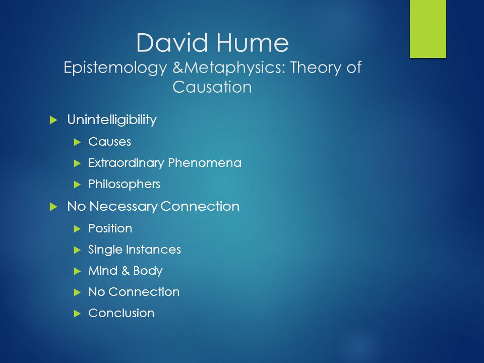 David Hume Epistemology &Metaphysics: Theory of Causation  Unintelligibility  Causes  Extraordinary Phenomena  Philosophers  No Necessary Connection  Position  Single Instances  Mind & Body  No Connection  Conclusion