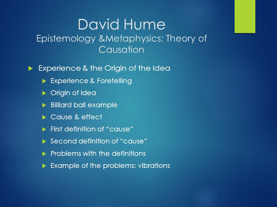 David Hume Epistemology &Metaphysics: Theory of Causation  Experience & the Origin of the Idea  Experience & Foretelling  Origin of Idea  Billiard ball example  Cause & effect  First definition of cause  Second definition of cause  Problems with the definitions  Example of the problems: vibrations