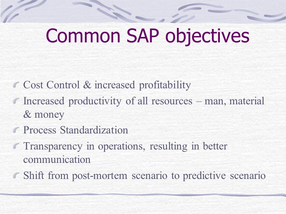 Common SAP objectives Cost Control & increased profitability Increased productivity of all resources – man, material & money Process Standardization Transparency in operations, resulting in better communication Shift from post-mortem scenario to predictive scenario