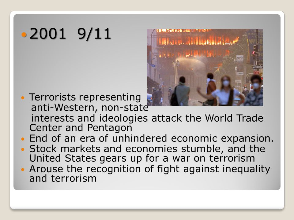 2001 9/11 2001 9/11 Terrorists representing anti-Western, non-state interests and ideologies attack the World Trade Center and Pentagon End of an era of unhindered economic expansion.
