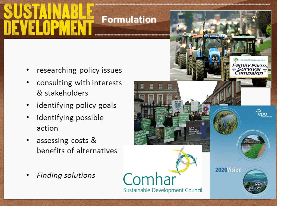 Formulation researching policy issues consulting with interests & stakeholders identifying policy goals identifying possible action assessing costs & benefits of alternatives Finding solutions