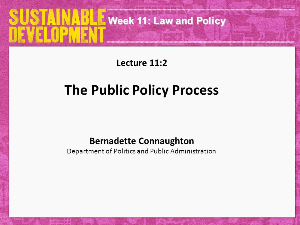 Week 11: Law and Policy Lecture 11:2 The Public Policy Process Bernadette Connaughton Department of Politics and Public Administration