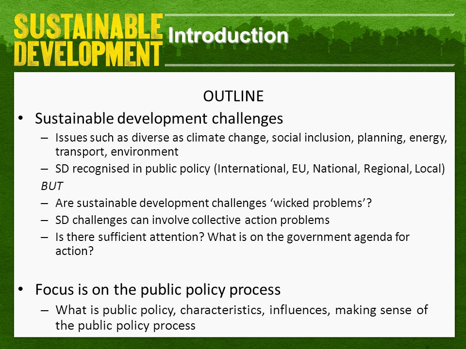 Introduction OUTLINE Sustainable development challenges – Issues such as diverse as climate change, social inclusion, planning, energy, transport, environment – SD recognised in public policy (International, EU, National, Regional, Local) BUT – Are sustainable development challenges 'wicked problems'.