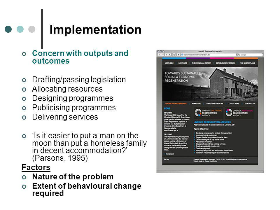 Implementation Concern with outputs and outcomes Drafting/passing legislation Allocating resources Designing programmes Publicising programmes Delivering services 'Is it easier to put a man on the moon than put a homeless family in decent accommodation ' (Parsons, 1995) Factors Nature of the problem Extent of behavioural change required