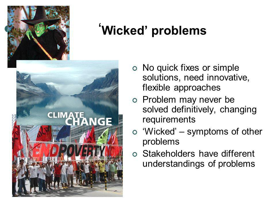 ' Wicked' problems No quick fixes or simple solutions, need innovative, flexible approaches Problem may never be solved definitively, changing requirements 'Wicked' – symptoms of other problems Stakeholders have different understandings of problems