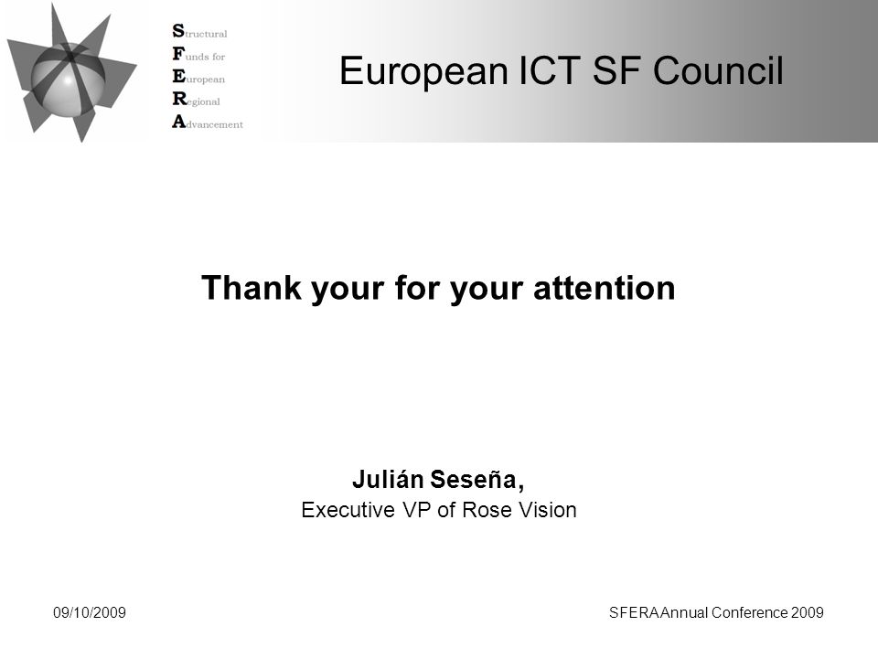 European ICT SF Council Thank your for your attention 09/10/2009SFERA Annual Conference 2009 Julián Seseña, Executive VP of Rose Vision