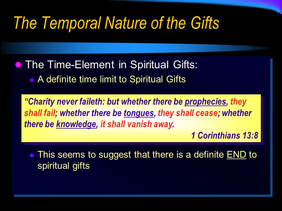 The Temporal Nature of the Gifts The Time-Element in Spiritual Gifts:  A definite time limit to Spiritual Gifts  This seems to suggest that there is a definite END to spiritual gifts The Time-Element in Spiritual Gifts:  A definite time limit to Spiritual Gifts  This seems to suggest that there is a definite END to spiritual gifts Charity never faileth: but whether there be prophecies, they shall fail; whether there be tongues, they shall cease; whether there be knowledge, it shall vanish away.